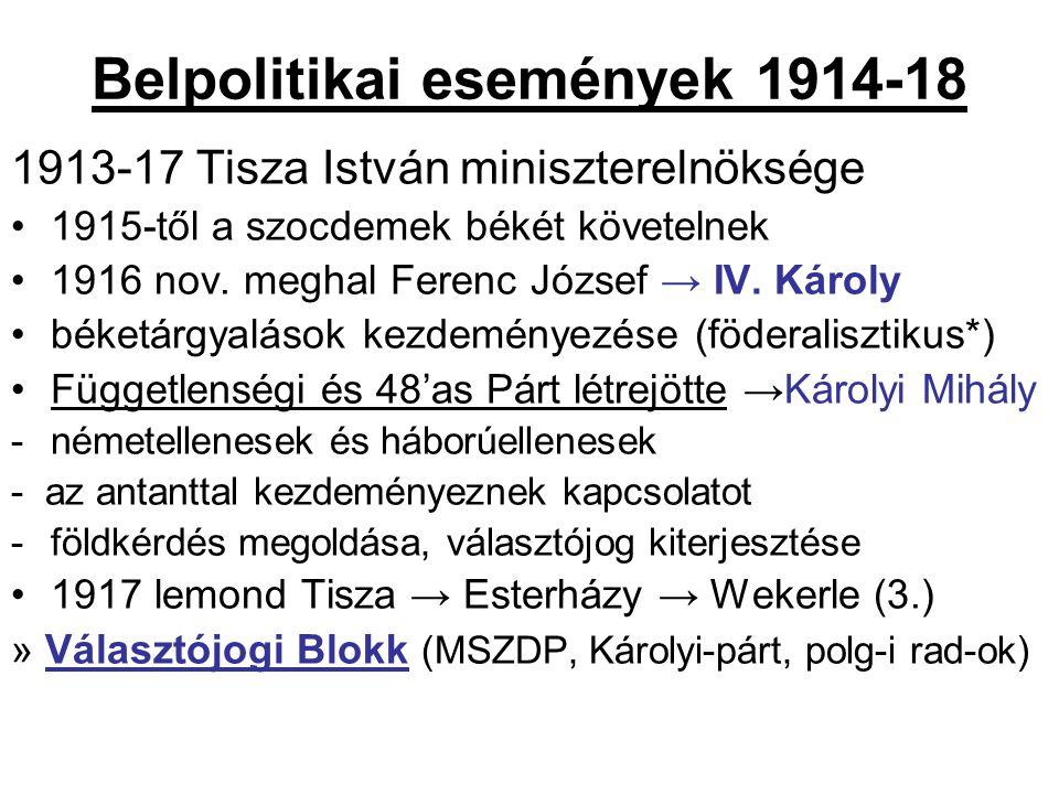 Belpolitikai események 1914-18 1913-17 Tisza István miniszterelnöksége 1915-től a szocdemek békét követelnek 1916 nov. meghal Ferenc József → IV. Káro