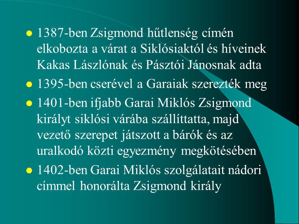 l 1387-ben Zsigmond hűtlenség címén elkobozta a várat a Siklósiaktól és híveinek Kakas Lászlónak és Pásztói Jánosnak adta l 1395-ben cserével a Garaia