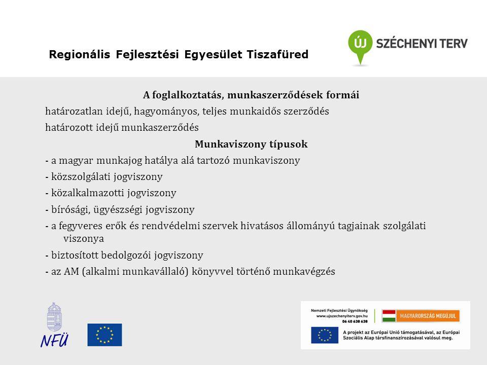 Regionális Fejlesztési Egyesület Tiszafüred A foglalkoztatás, munkaszerződések formái határozatlan idejű, hagyományos, teljes munkaidős szerződés határozott idejű munkaszerződés Munkaviszony típusok - a magyar munkajog hatálya alá tartozó munkaviszony - közszolgálati jogviszony - közalkalmazotti jogviszony - bírósági, ügyészségi jogviszony - a fegyveres erők és rendvédelmi szervek hivatásos állományú tagjainak szolgálati viszonya - biztosított bedolgozói jogviszony - az AM (alkalmi munkavállaló) könyvvel történő munkavégzés
