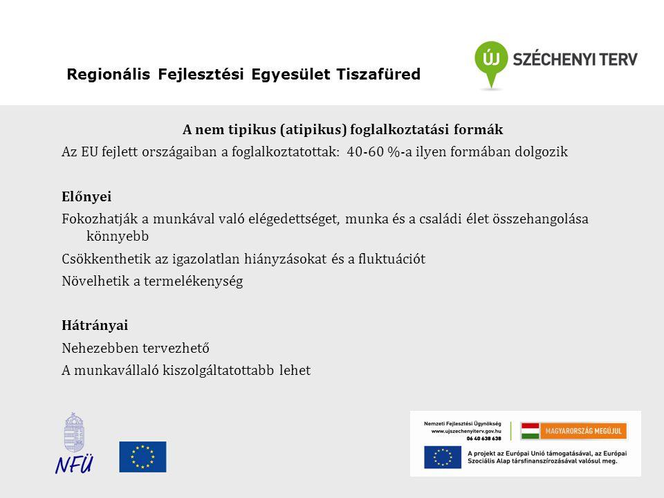 Regionális Fejlesztési Egyesület Tiszafüred A nem tipikus (atipikus) foglalkoztatási formák Az EU fejlett országaiban a foglalkoztatottak: 40-60 %-a ilyen formában dolgozik Előnyei Fokozhatják a munkával való elégedettséget, munka és a családi élet összehangolása könnyebb Csökkenthetik az igazolatlan hiányzásokat és a fluktuációt Növelhetik a termelékenység Hátrányai Nehezebben tervezhető A munkavállaló kiszolgáltatottabb lehet