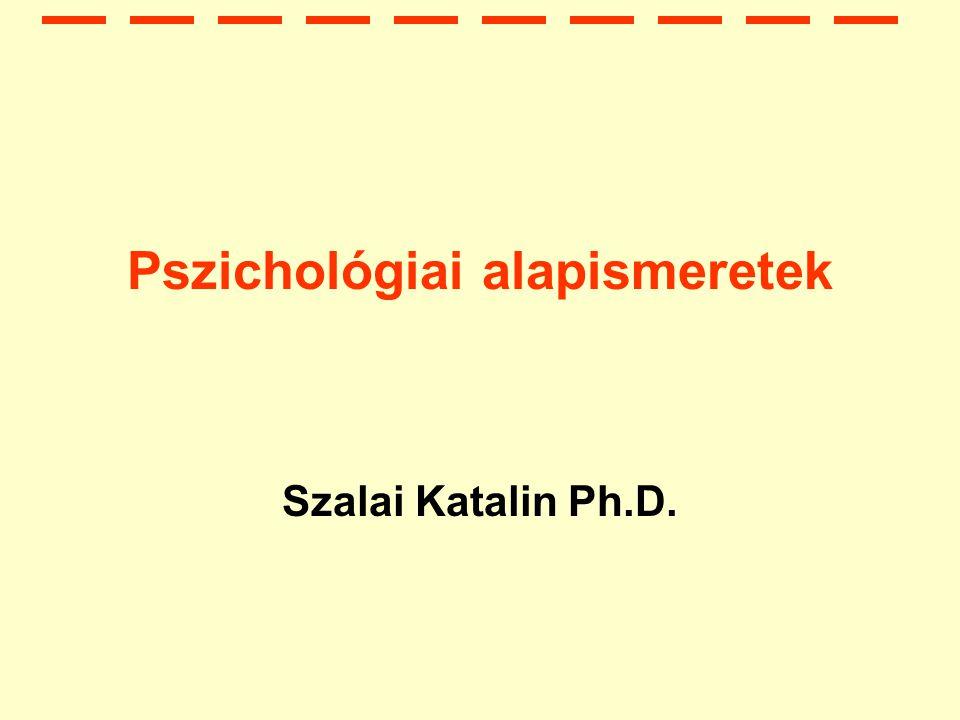 Pszichológiai alapismeretek Szalai Katalin Ph.D.