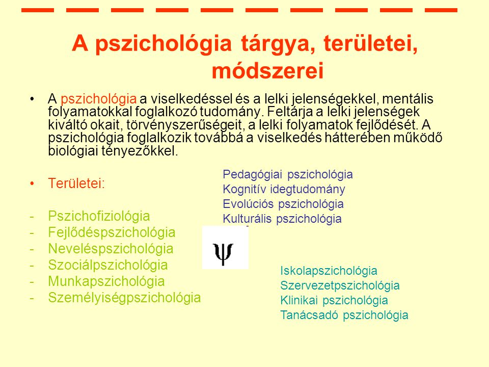 A pszichológia tárgya, területei, módszerei A pszichológia a viselkedéssel és a lelki jelenségekkel, mentális folyamatokkal foglalkozó tudomány.