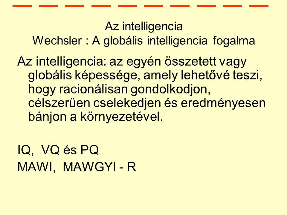 Az intelligencia Wechsler : A globális intelligencia fogalma Az intelligencia: az egyén összetett vagy globális képessége, amely lehetővé teszi, hogy racionálisan gondolkodjon, célszerűen cselekedjen és eredményesen bánjon a környezetével.