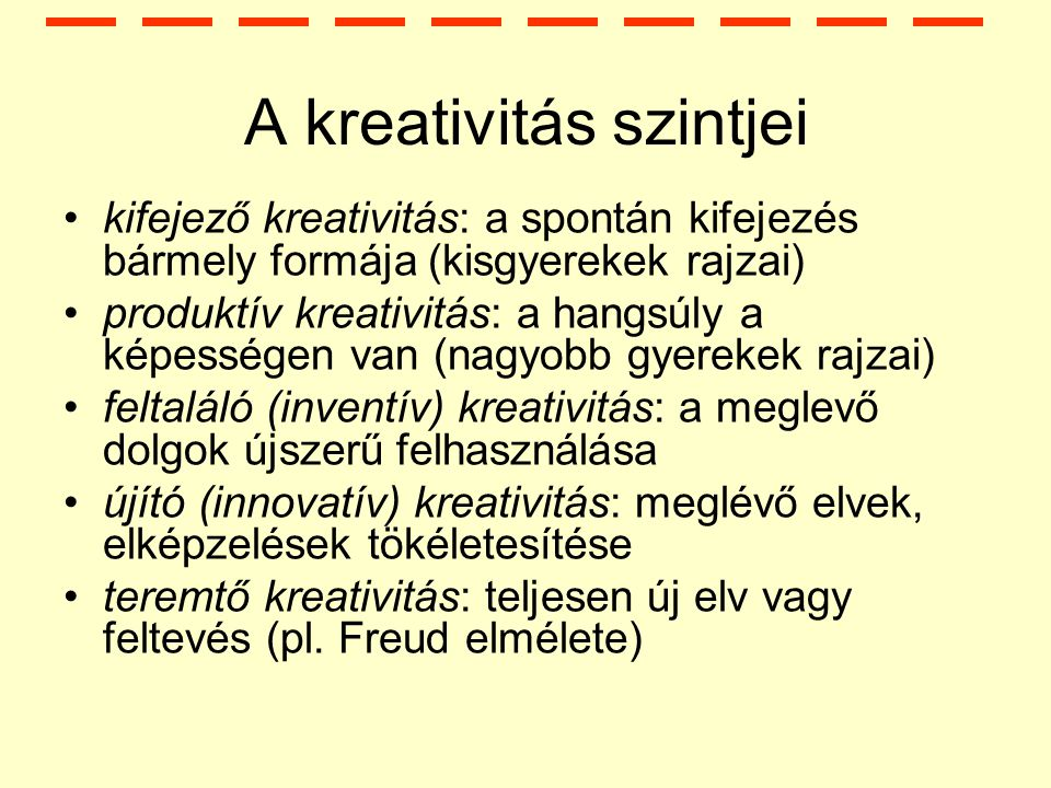 A kreativitás szintjei kifejező kreativitás: a spontán kifejezés bármely formája (kisgyerekek rajzai) produktív kreativitás: a hangsúly a képességen van (nagyobb gyerekek rajzai) feltaláló (inventív) kreativitás: a meglevő dolgok újszerű felhasználása újító (innovatív) kreativitás: meglévő elvek, elképzelések tökéletesítése teremtő kreativitás: teljesen új elv vagy feltevés (pl.