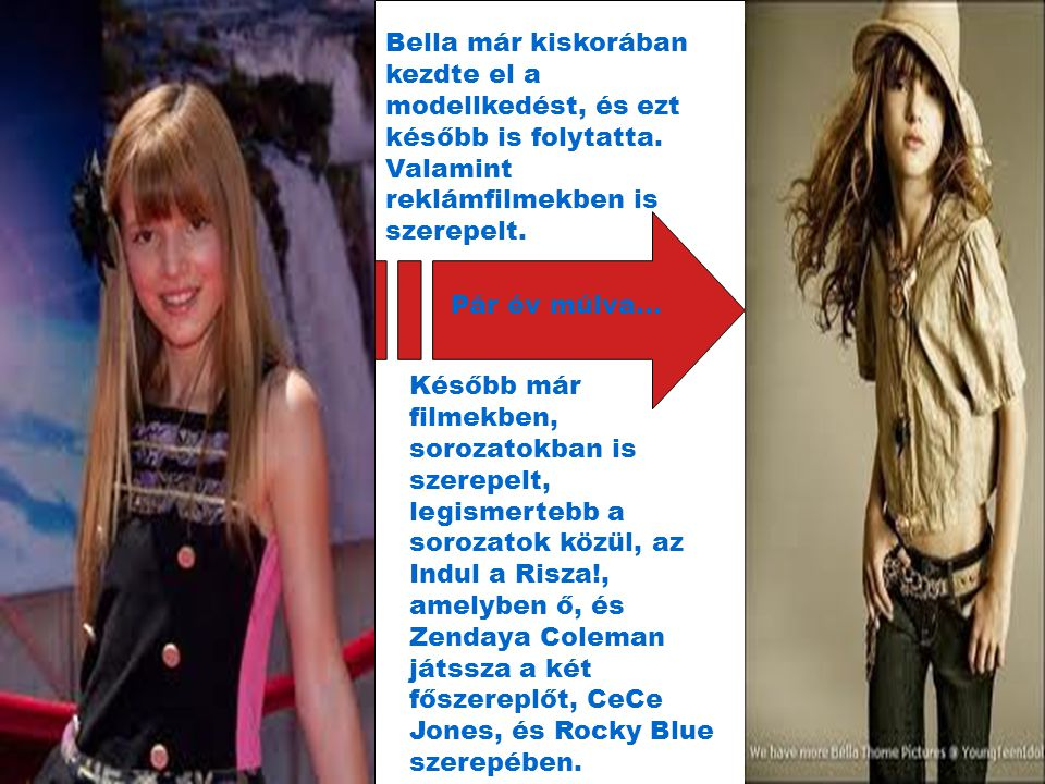 Pár év múlva… Bella már kiskorában kezdte el a modellkedést, és ezt később is folytatta. Valamint reklámfilmekben is szerepelt. Később már filmekben,