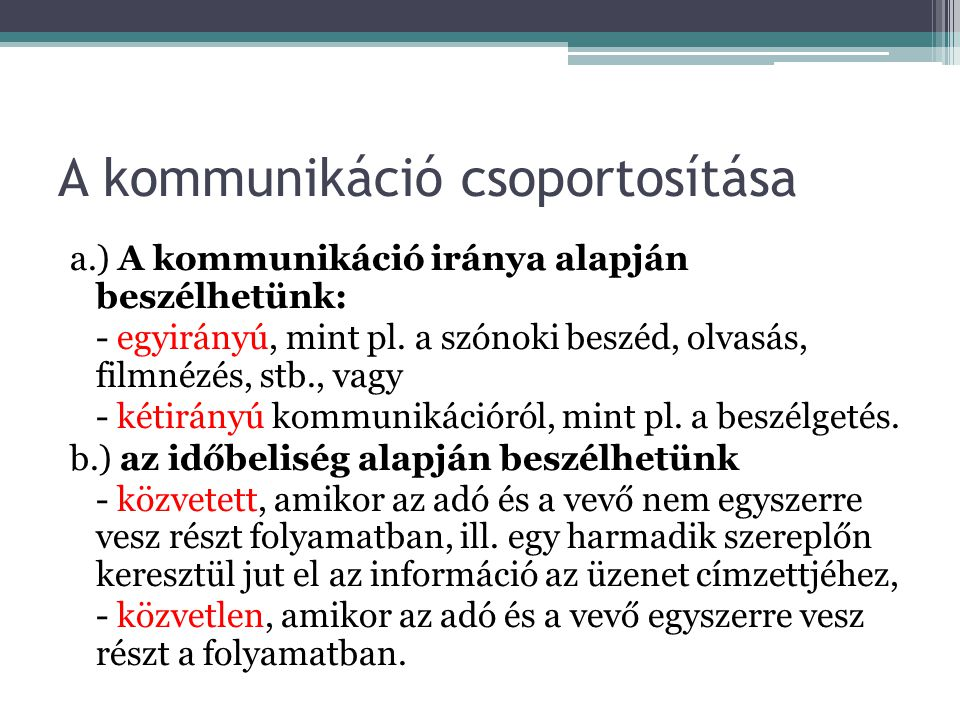 A kommunikáció csoportosítása c.) az igénybe vett csatornák alapján beszélhetünk - Verbális (szóbeli) - vokális (emberi hanggal képzett) és - nonverbális kommunikációról ( nem nyelvi jelekkel kifejezett kommunikáció, hangszín, tekintet, testtartás, mimika, stb.) d.) a szervezettség foka alapján megkülönböztetünk - személyes, - csoport, és - tömegkommunikációt