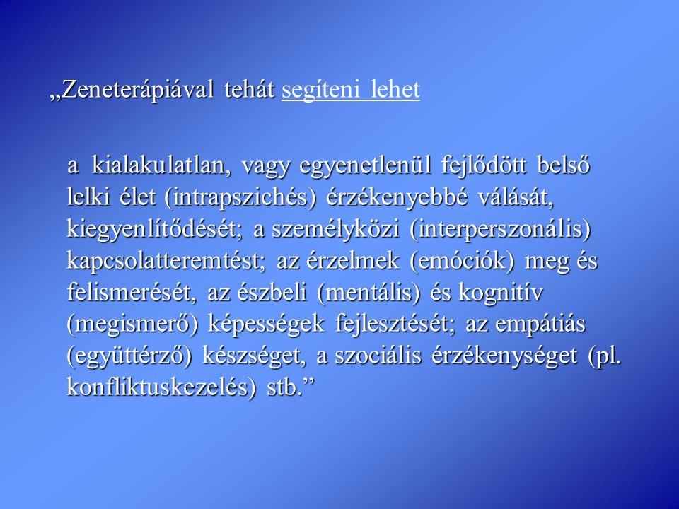 """""""Zeneterápiával tehát """"Zeneterápiával tehát segíteni lehet a kialakulatlan, vagy egyenetlenül fejlődött belső lelki élet (intrapszichés) érzékenyebbé"""
