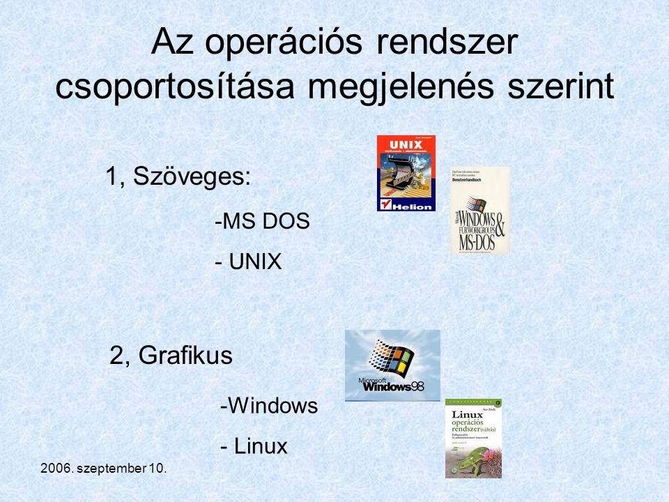 2006. szeptember 10. Az operációs rendszer csoportosítása megjelenés szerint 2, Grafikus 1, Szöveges: -M-MS DOS - UNIX -W-Windows - Linux
