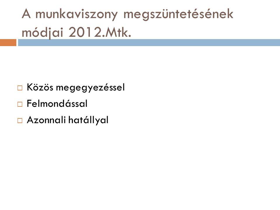 Munkaviszony megszüntetése határozatlan munkaviszony esetén  Közös megegyezéssel  Felmondással  Azonnali hatállyal  Megszűnt 2012.07.01.-től a rendkívüli felmondás!!
