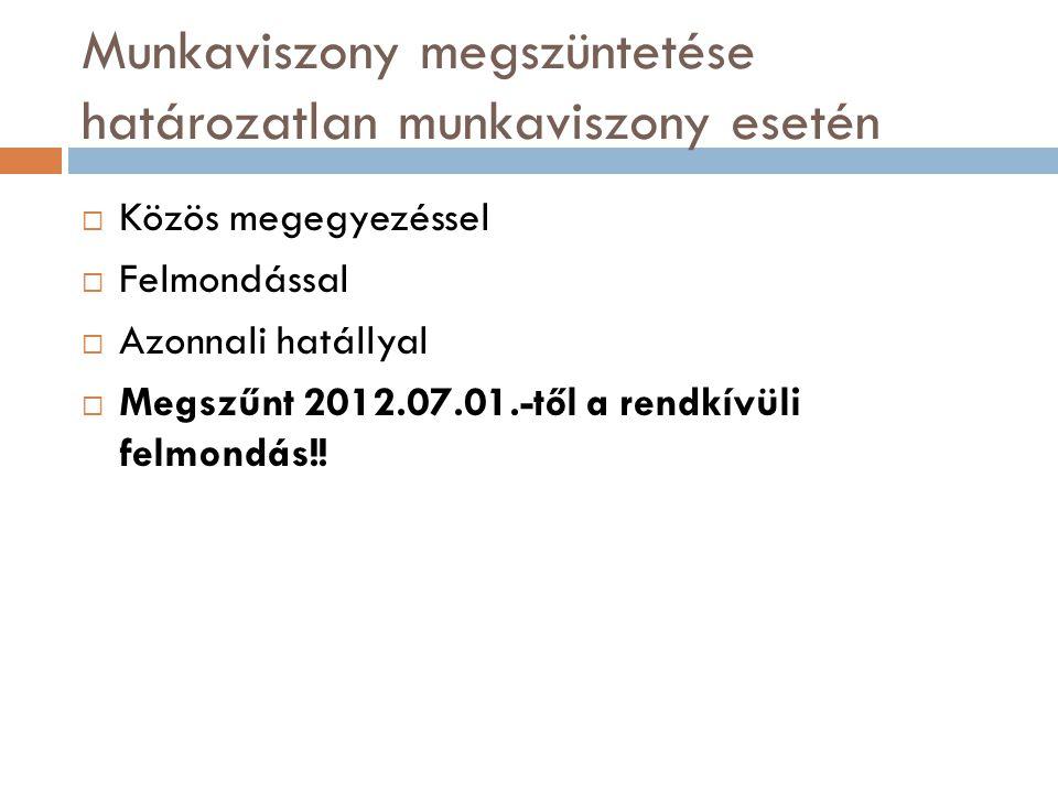 Munkaviszony megszüntetése határozatlan munkaviszony esetén  Közös megegyezéssel  Felmondással  Azonnali hatállyal  Megszűnt 2012.07.01.-től a ren