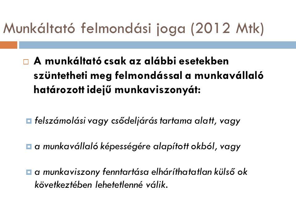Munkáltató felmondási joga (2012 Mtk)  A munkáltató csak az alábbi esetekben szüntetheti meg felmondással a munkavállaló határozott idejű munkaviszon