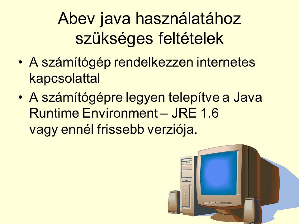 Abev java használatához szükséges feltételek A számítógép rendelkezzen internetes kapcsolattal A számítógépre legyen telepítve a Java Runtime Environm