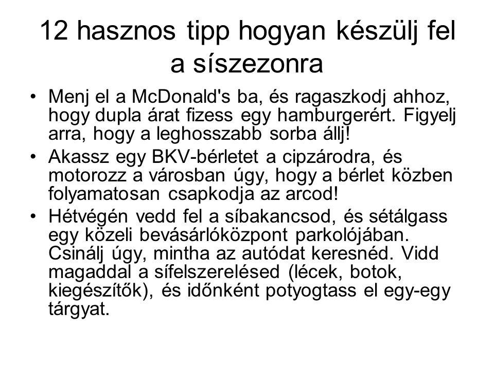 12 hasznos tipp hogyan készülj fel a síszezonra Menj el a McDonald's ba, és ragaszkodj ahhoz, hogy dupla árat fizess egy hamburgerért. Figyelj arra, h