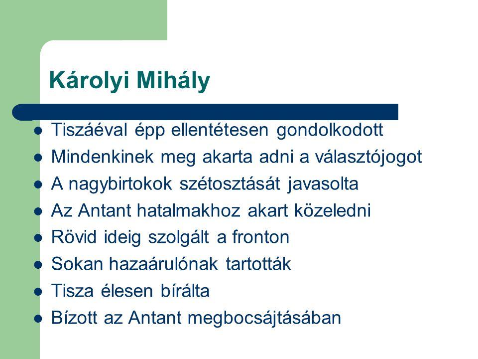 Károlyi Mihály Tiszáéval épp ellentétesen gondolkodott Mindenkinek meg akarta adni a választójogot A nagybirtokok szétosztását javasolta Az Antant hat