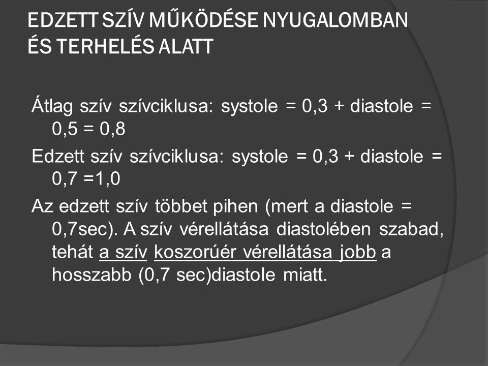 EDZETT SZÍV MŰKÖDÉSE NYUGALOMBAN ÉS TERHELÉS ALATT Átlag szív szívciklusa: systole = 0,3 + diastole = 0,5 = 0,8 Edzett szív szívciklusa: systole = 0,3 + diastole = 0,7 =1,0 Az edzett szív többet pihen (mert a diastole = 0,7sec).