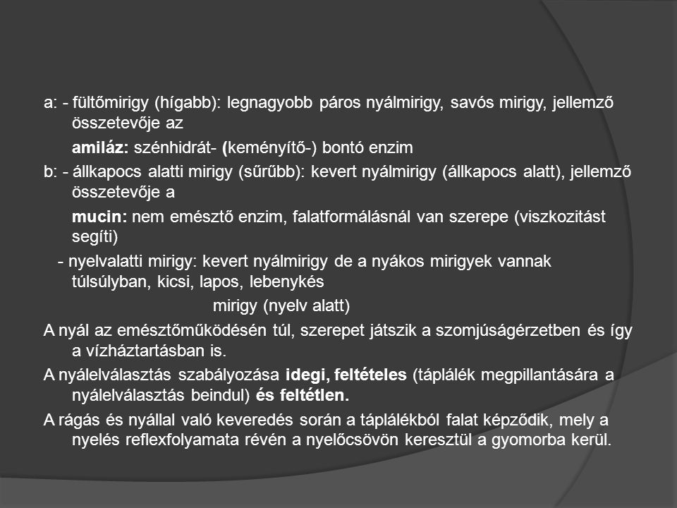 a: - fültőmirigy (hígabb): legnagyobb páros nyálmirigy, savós mirigy, jellemző összetevője az amiláz: szénhidrát- (keményítő-) bontó enzim b: - állkapocs alatti mirigy (sűrűbb): kevert nyálmirigy (állkapocs alatt), jellemző összetevője a mucin: nem emésztő enzim, falatformálásnál van szerepe (viszkozitást segíti) - nyelvalatti mirigy: kevert nyálmirigy de a nyákos mirigyek vannak túlsúlyban, kicsi, lapos, lebenykés mirigy (nyelv alatt) A nyál az emésztőműködésén túl, szerepet játszik a szomjúságérzetben és így a vízháztartásban is.