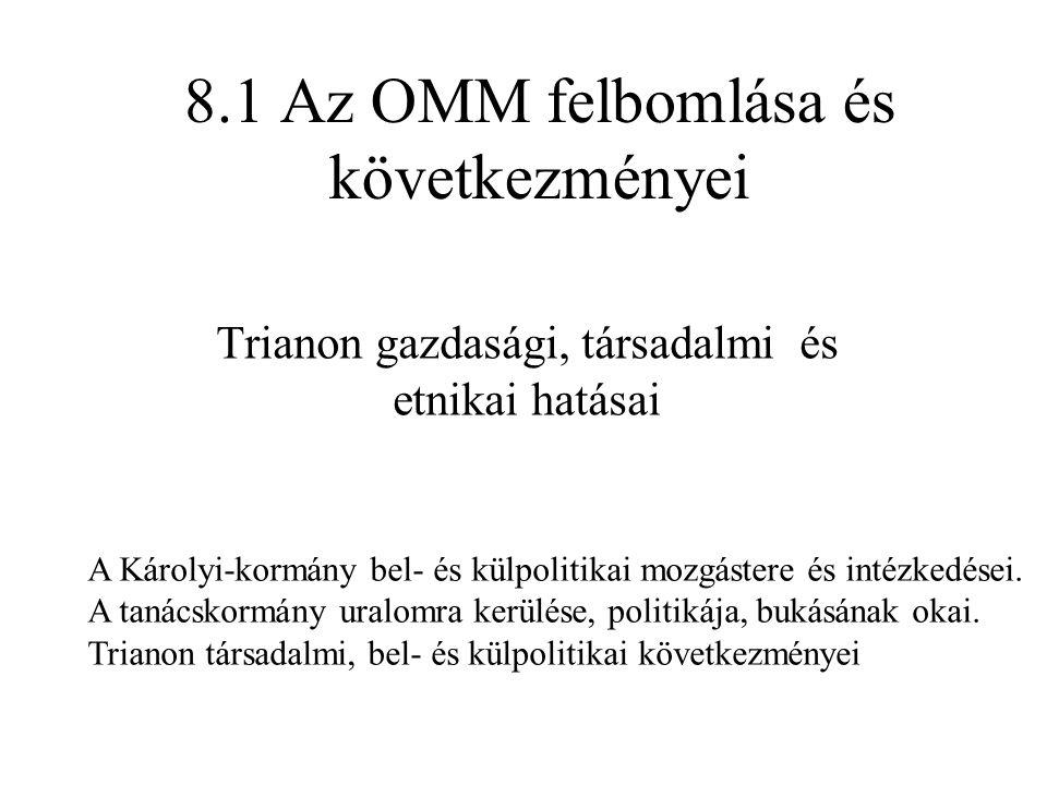8.1 Az OMM felbomlása és következményei Trianon gazdasági, társadalmi és etnikai hatásai A Károlyi-kormány bel- és külpolitikai mozgástere és intézkedései.