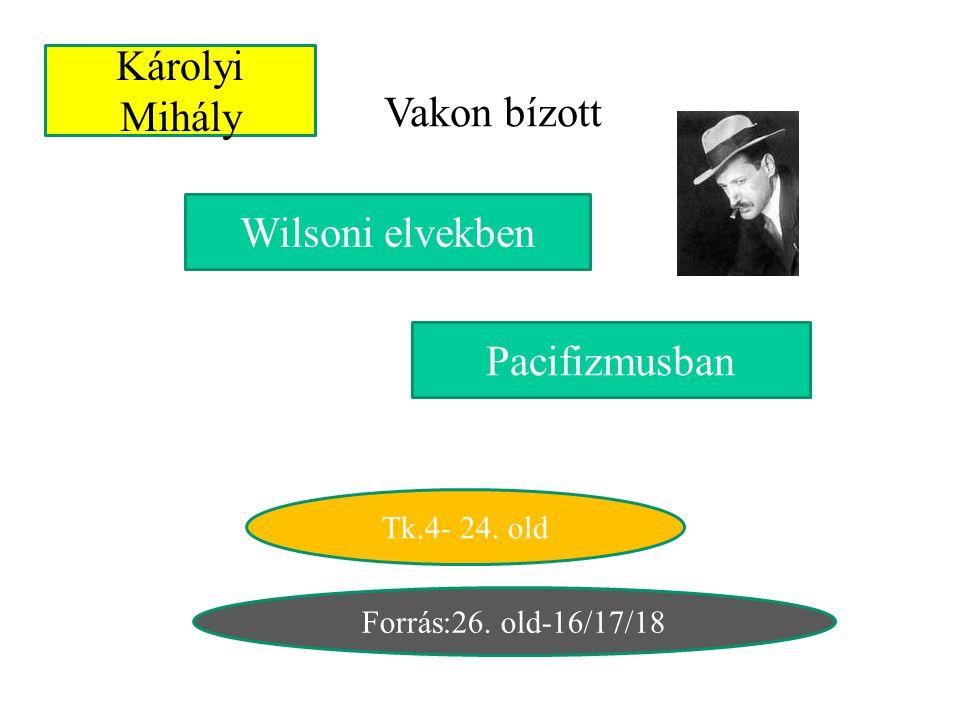 Károlyi Mihály Vakon bízott Pacifizmusban Wilsoni elvekben Tk.4- 24. old Forrás:26. old-16/17/18