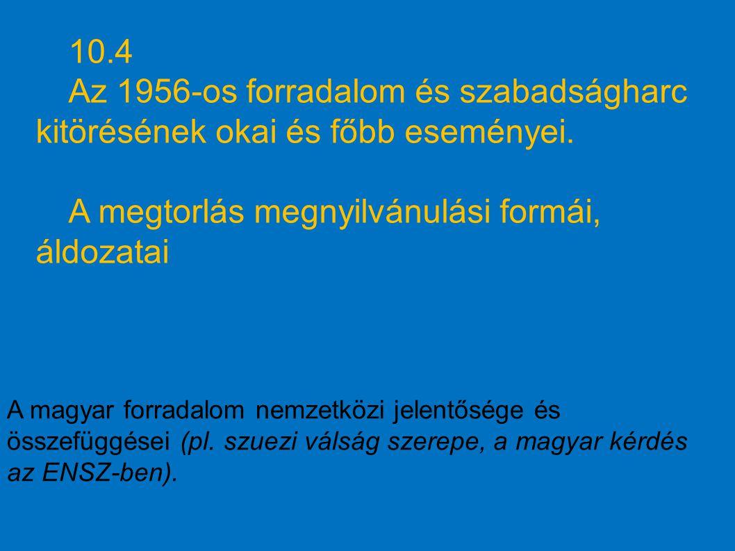 10.4 Az 1956-os forradalom és szabadságharc kitörésének okai és főbb eseményei. A megtorlás megnyilvánulási formái, áldozatai A magyar forradalom nemz