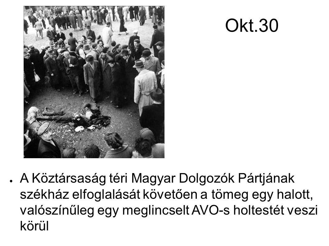 Okt.30 ● A Köztársaság téri Magyar Dolgozók Pártjának székház elfoglalását követően a tömeg egy halott, valószínűleg egy meglincselt AVO-s holtestét v