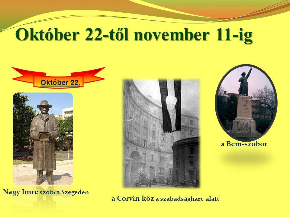 Október 22-től november 11-ig Október 22. a Bem-szobor Nagy Imre szobra Szegeden a Corvin köz a szabadságharc alatt