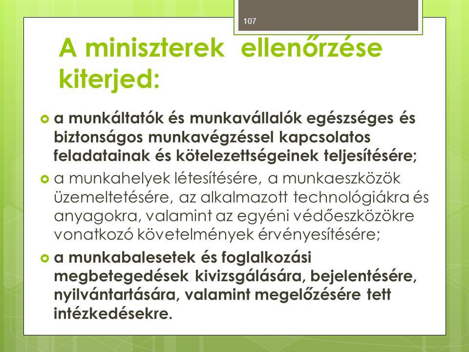 A miniszterek ellenőrzése kiterjed:  a munkáltatók és munkavállalók egészséges és biztonságos munkavégzéssel kapcsolatos feladatainak és kötelezettségeinek teljesítésére;  a munkahelyek létesítésére, a munkaeszközök üzemeltetésére, az alkalmazott technológiákra és anyagokra, valamint az egyéni védőeszközökre vonatkozó követelmények érvényesítésére;  a munkabalesetek és foglalkozási megbetegedések kivizsgálására, bejelentésére, nyilvántartására, valamint megelőzésére tett intézkedésekre.