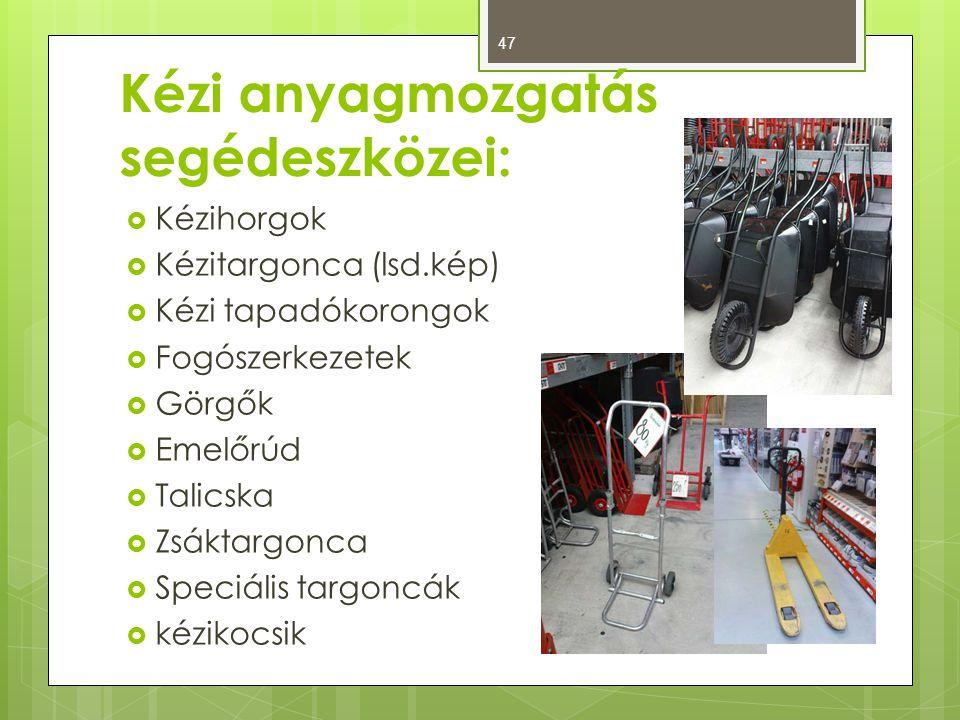Kézi anyagmozgatás segédeszközei:  Kézihorgok  Kézitargonca (lsd.kép)  Kézi tapadókorongok  Fogószerkezetek  Görgők  Emelőrúd  Talicska  Zsáktargonca  Speciális targoncák  kézikocsik 47