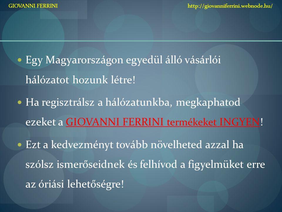 Egy Magyarországon egyedül álló vásárlói hálózatot hozunk létre! Ha regisztrálsz a hálózatunkba, megkaphatod ezeket a GIOVANNI FERRINI termékeket INGY