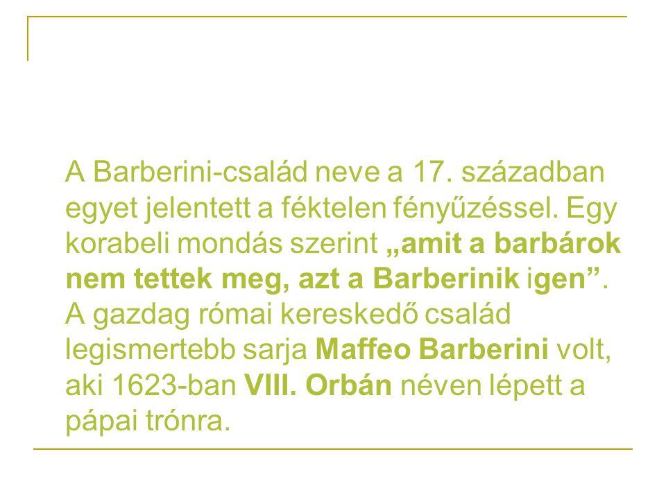 """A Barberini-család neve a 17. században egyet jelentett a féktelen fényűzéssel. Egy korabeli mondás szerint """"amit a barbárok nem tettek meg, azt a Bar"""