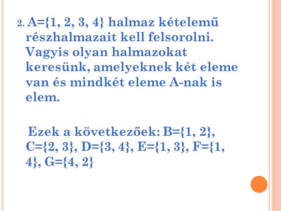 2. A={1, 2, 3, 4} halmaz kételemű részhalmazait kell felsorolni. Vagyis olyan halmazokat keresünk, amelyeknek két eleme van és mindkét eleme A-nak is