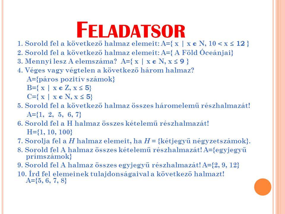 F ELADATSOR 1. Sorold fel a következő halmaz elemeit: A={ x | x є N, 10 < x ≤ 12 } 2. Sorold fel a következő halmaz elemeit: A={ A Föld Óceánjai} 3. M