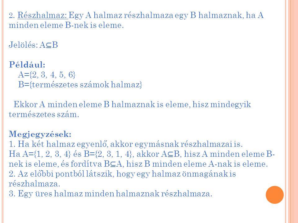 2. Részhalmaz: Egy A halmaz részhalmaza egy B halmaznak, ha A minden eleme B-nek is eleme. Jelölés: A ⊆ B Például: A={2, 3, 4, 5, 6} B={természetes sz