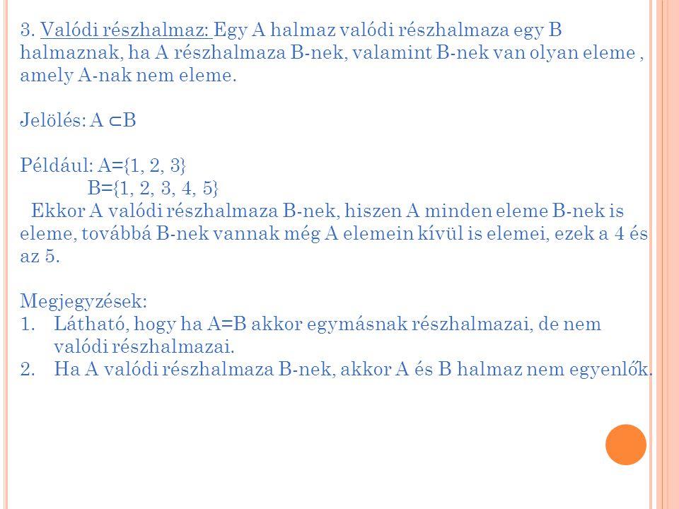 3. Valódi részhalmaz: Egy A halmaz valódi részhalmaza egy B halmaznak, ha A részhalmaza B-nek, valamint B-nek van olyan eleme, amely A-nak nem eleme.