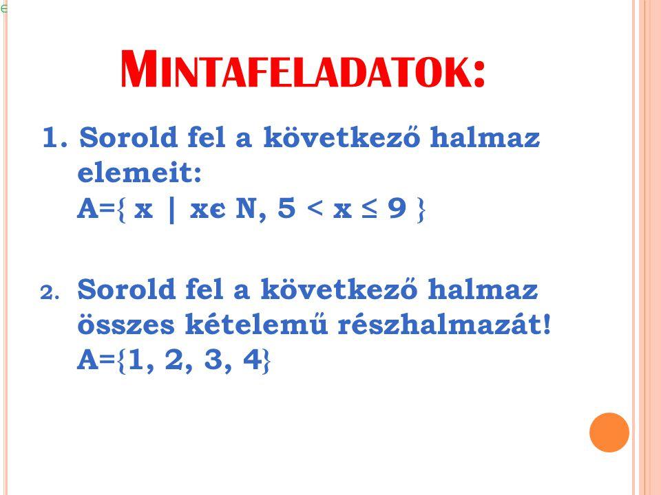 M INTAFELADATOK : 1. Sorold fel a következő halmaz elemeit: A={ x | xє N, 5 < x ≤ 9 } 2. Sorold fel a következő halmaz összes kételemű részhalmazát! A