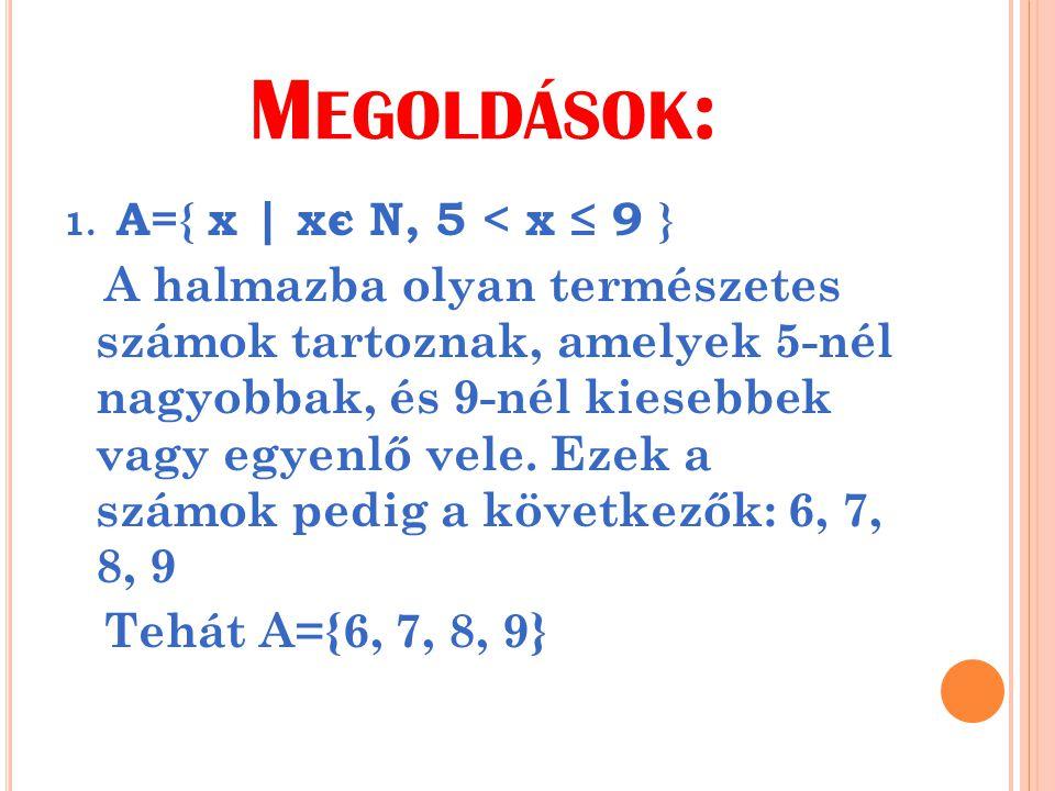 M EGOLDÁSOK : 1. A={ x | xє N, 5 < x ≤ 9 } A halmazba olyan természetes számok tartoznak, amelyek 5-nél nagyobbak, és 9-nél kiesebbek vagy egyenlő vel
