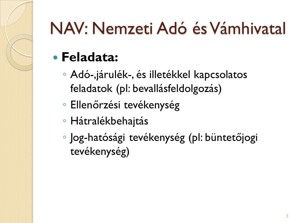 NAV: Nemzeti Adó és Vámhivatal Feladata: ◦ Adó-,járulék-, és illetékkel kapcsolatos feladatok (pl: bevallásfeldolgozás) ◦ Ellenőrzési tevékenység ◦ Hátralékbehajtás ◦ Jog-hatósági tevékenység (pl: büntetőjogi tevékenység) 3