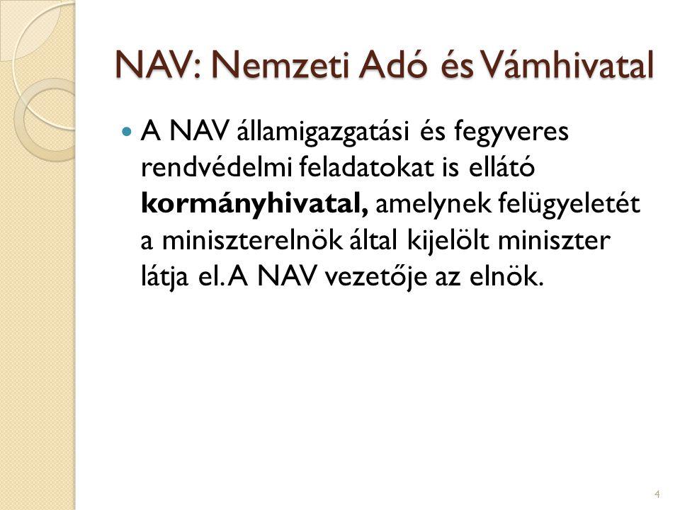 NAV: Nemzeti Adó és Vámhivatal A NAV államigazgatási és fegyveres rendvédelmi feladatokat is ellátó kormányhivatal, amelynek felügyeletét a miniszterelnök által kijelölt miniszter látja el.