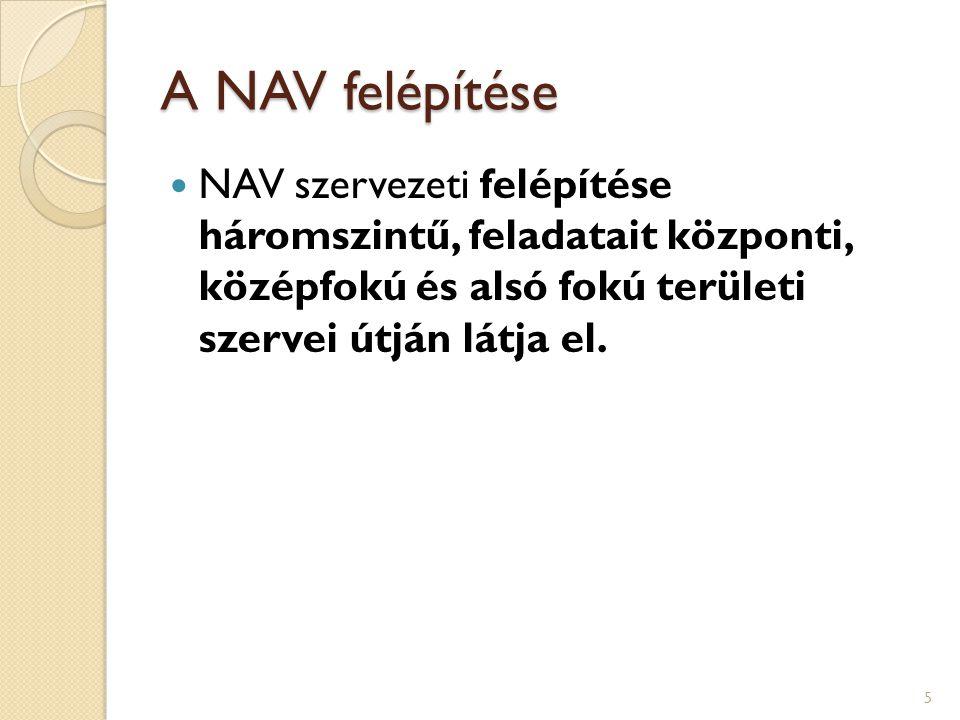 A NAV felépítése NAV szervezeti felépítése háromszintű, feladatait központi, középfokú és alsó fokú területi szervei útján látja el. 5
