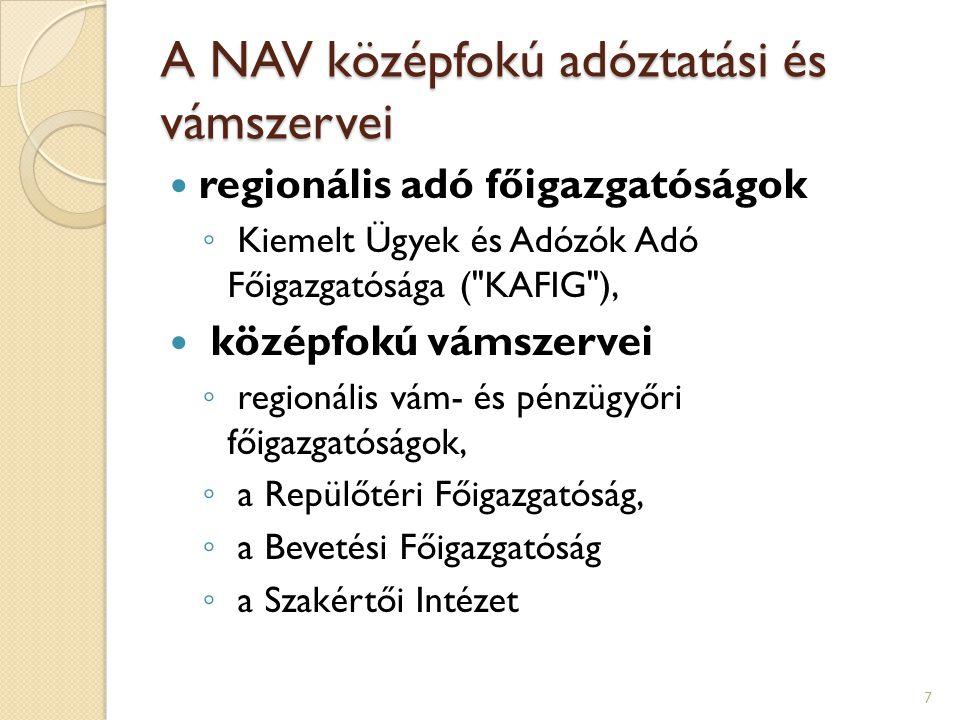 A NAV középfokú adóztatási és vámszervei regionális adó főigazgatóságok ◦ Kiemelt Ügyek és Adózók Adó Főigazgatósága ( KAFIG ), középfokú vámszervei ◦ regionális vám- és pénzügyőri főigazgatóságok, ◦ a Repülőtéri Főigazgatóság, ◦ a Bevetési Főigazgatóság ◦ a Szakértői Intézet 7