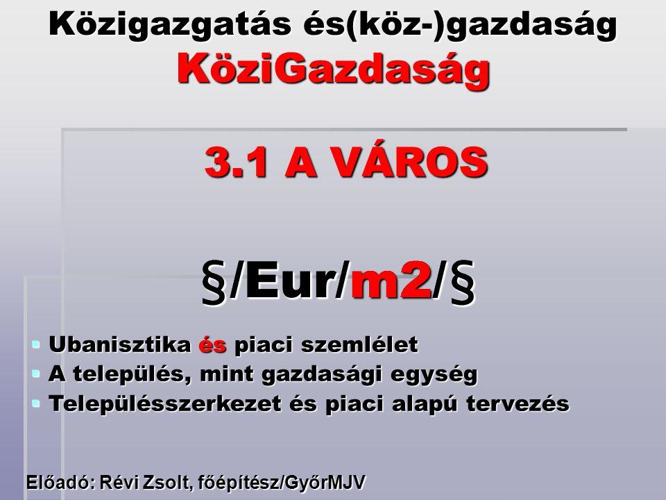 Közigazgatás és(köz-)gazdaság KöziGazdaság Előadó: Révi Zsolt, főépítész/GyőrMJV 3.1 A VÁROS §/Eur/m2/§  Ubanisztika és piaci szemlélet  A település
