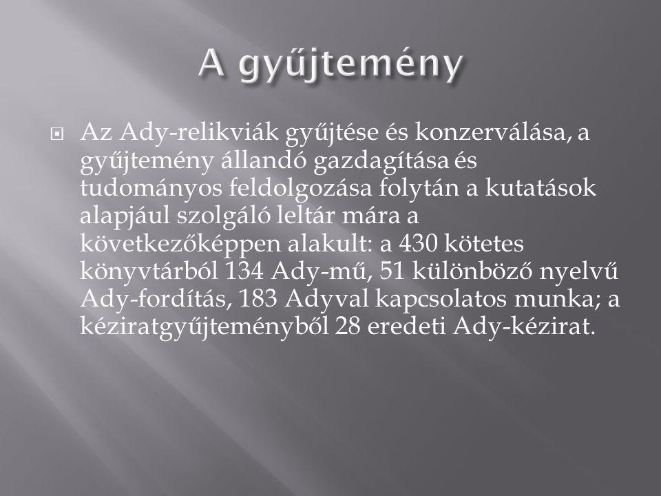 Az Ady-relikviák gyűjtése és konzerválása, a gyűjtemény állandó gazdagítása és tudományos feldolgozása folytán a kutatások alapjául szolgáló leltár mára a következőképpen alakult: a 430 kötetes könyvtárból 134 Ady-mű, 51 különböző nyelvű Ady-fordítás, 183 Adyval kapcsolatos munka; a kéziratgyűjteményből 28 eredeti Ady-kézirat.