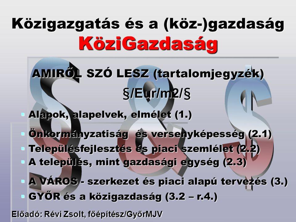 Közigazgatás és a (köz-)gazdaság KöziGazdaság Előadó: Révi Zsolt, főépítész/GyőrMJV AMIRŐL SZÓ LESZ (tartalomjegyzék) AMIRŐL SZÓ LESZ (tartalomjegyzék)§/Eur/m2/§  Alapok, alapelvek, elmélet (1.)  Önkormányzatiság és versenyképesség (2.1)  Településfejlesztés és piaci szemlélet (2.2)  A település, mint gazdasági egység (2.3)  A VÁROS - szerkezet és piaci alapú tervezés (3.)  GYŐR és a közigazdaság (3.2 – r.4.)