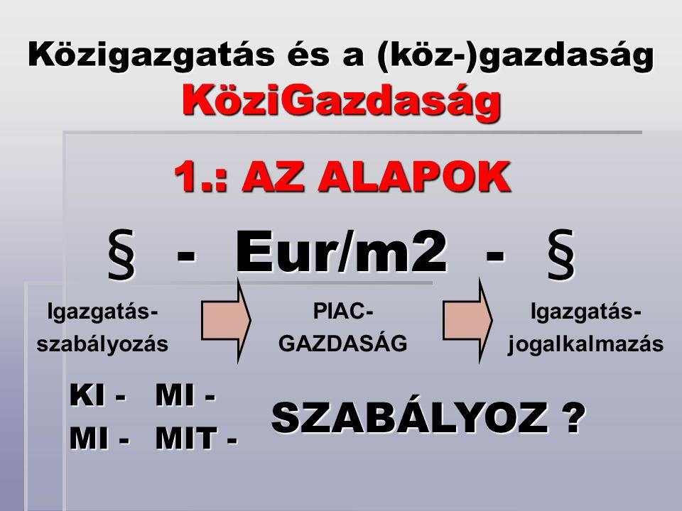 § - Eur/m2 - § Közigazgatás és a (köz-)gazdaság KöziGazdaság 1.: AZ ALAPOK KI - MI - SZABÁLYOZ .