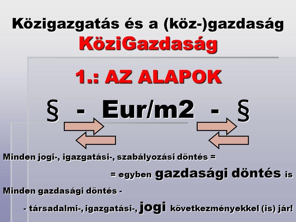 § - Eur/m2 - § Közigazgatás és a (köz-)gazdaság KöziGazdaság 1.: AZ ALAPOK Minden jogi-, igazgatási-, szabályozási döntés = = egyben gazdasági döntés is Minden gazdasági döntés - - társadalmi-, igazgatási-, jogi következményekkel (is) jár!