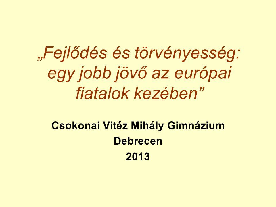 """""""Fejlődés és törvényesség: egy jobb jövő az európai fiatalok kezében"""" Csokonai Vitéz Mihály Gimnázium Debrecen 2013"""