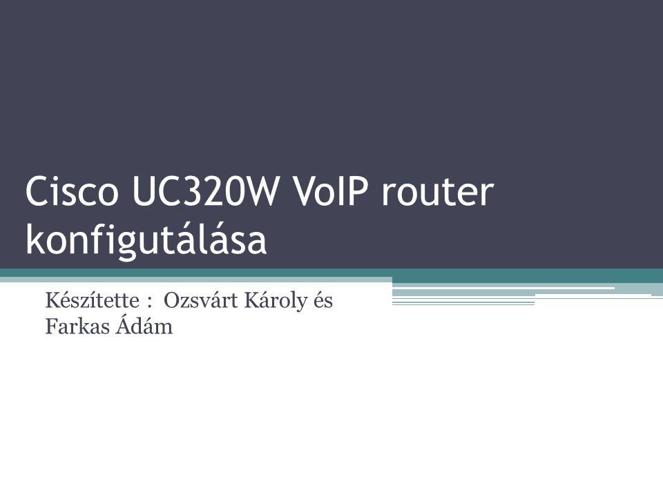 Cisco UC320W VoIP router konfigutálása Készítette : Ozsvárt Károly és Farkas Ádám
