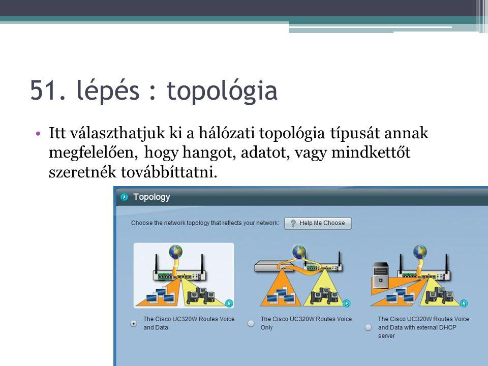 51. lépés : topológia Itt választhatjuk ki a hálózati topológia típusát annak megfelelően, hogy hangot, adatot, vagy mindkettőt szeretnék továbbíttatn