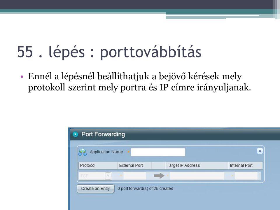 55. lépés : porttovábbítás Ennél a lépésnél beállíthatjuk a bejövő kérések mely protokoll szerint mely portra és IP címre irányuljanak.