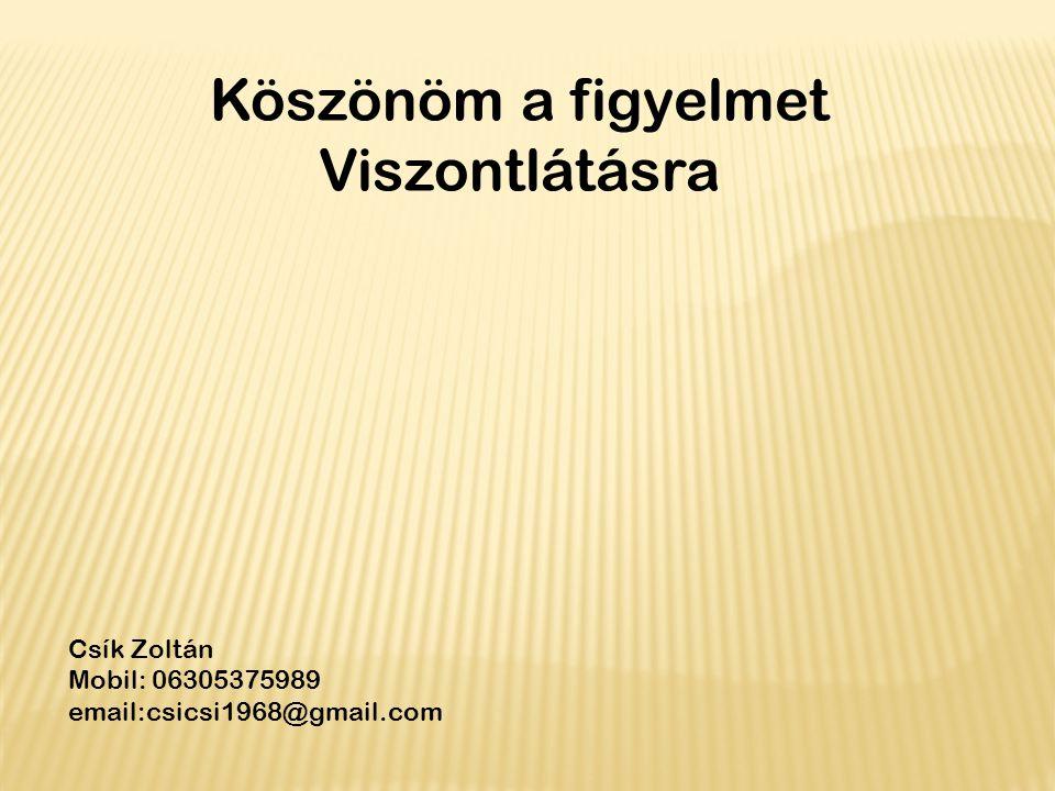 Csík Zoltán Mobil: 06305375989 email:csicsi1968@gmail.com Köszönöm a figyelmet Viszontlátásra