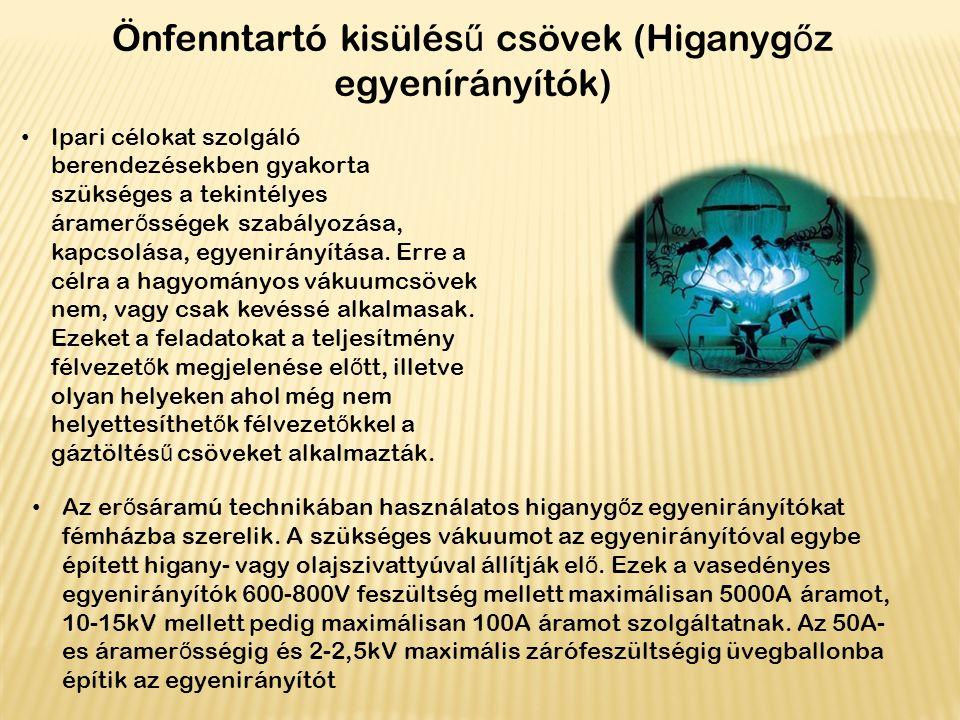 Önfenntartó kisülés ű csövek (Higanyg ő z egyenírányítók) Ipari célokat szolgáló berendezésekben gyakorta szükséges a tekintélyes áramer ő sségek szab